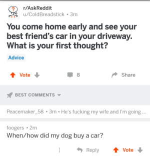 Found on 2meirl4meirl: r/AskReddit  u/ColdBreadstick . 3m  You come home early and see your  best friend's car in your driveway  What is your first thought?  Advice  Vote  Share  BEST COMMENTS  Peacemaker_58 3m He's fucking my wife and I'm going..  foogers 2m  When/how did my dog buy a car?  ReplyVote Found on 2meirl4meirl