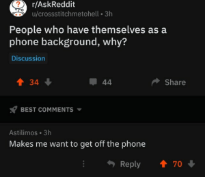 Phone, Best, and Askreddit: ?  r/AskReddit  u/crossstitchmetohell 3h  People who have themselves as a  phone background, why?  Discussion  34  44  Share  BEST COMMENTS  Astilimos 3h  Makes me want to get off the phone  t 70  Reply