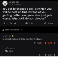 Memes, Best, and My Hero: r/AskReddit  u/Cxrvxn 6h  You get to choose a skill at which you  will be best at. But instead of you  getting better, everyone else just gets  worse. What skill do you choose?  會21.6k  5.3k  Share  BEST COMMENTS  sate9 . 4h。1  procrastination. ill take one for the team  Reply ↑ 11.4k  K-Zoro . 2h  My hero https://t.co/rw2rpWYFui