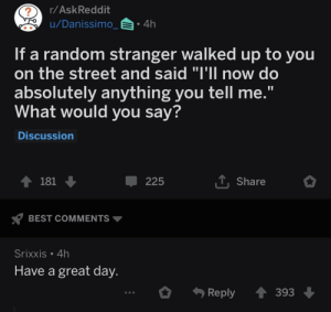 "Saw, Best, and Askreddit: r/AskReddit  u/Danissimo  4h  If a random stranger walked up to you  on the street and said ""I'll now do  absolutely anything you tell me.  What would you say?  Discussion  181  T. Share  225  BEST COMMENTS  Srixxis 4h  Have a great day  Reply393 Just saw this on r/askreddit and knew it belonged here"