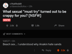"Nsfw, Sex, and Beach: r/AskReddit  u/daveotedtofoo 13h  What sexual ""must try"" turned out to be  crappy for you? [NSFW]  NSFW  Џ 1.8k  Share  BEST COMMENTS  VidE27 11h  Beach sex... I understood why Anakin hate sands  Reply3.1k Its coarse and rough and irritating, and it gets everywhere"