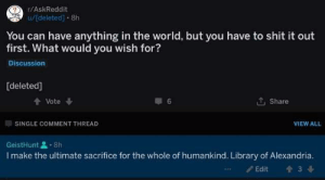 alexandria: r/AskReddit  u/deleted] 8h  You can have anything in the world, but you have to shit it out  first. What would you wish for?  Discussion  [deleted]  Vote  Share  SINGLE COMMENT THREAD  VIEW ALL  GeistHunt8h  I make the ultimate sacrifice for the whole of humankind. Library of Alexandria.  Edit  3