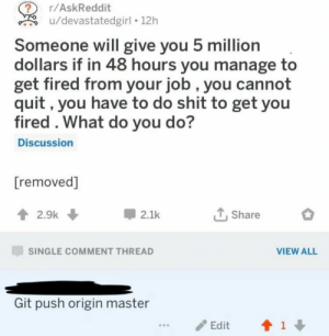 How to get fired 101: r/AskReddit  u/devastatedgirl 12h  Someone will give you 5 million  dollars if in 48 hours you manage to  get fired from your job , you cannot  quit, you have to do shit to get you  fired . What do you do?  Discussion  [removed]  2.9k  2.1k  Share  SINGLE COMMENT THREAD  VIEW ALL  Git push origin master  1  Edit How to get fired 101