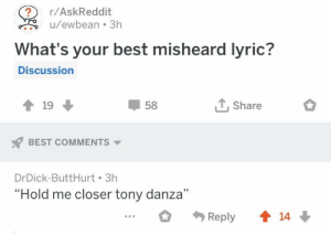 "Thanks, Phoebe!: r/AskReddit  u/ewbean 3h  What's your best misheard lyric?  Discussion  1 19  58  , Share  BEST COMMENTS  DrDick-ButtHurt 3h  ""Hold me closer tony danza""  ..R  14 Thanks, Phoebe!"