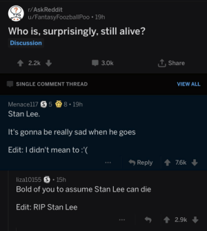 Alive, Dank, and Memes: r/AskReddit  u/FantasyFoozballPoo 19h  Who is, surprisingly, still alive?  Discussion  2.2k  -3.0k  Share  SINGLE COMMENT THREAD  VIEW ALL  Menace!17  5奋8-19h  Stan Lee  It's gonna be really sad when he goes  Edit: I didn't mean to :  Reply ↑ 76k  liza10155 S 15h  Bold of you to assume Stan Lee can die  Edit: RIP Stan Lee  2.9k We need to ban this question entirely till the end of time.. by justsomedoctor MORE MEMES