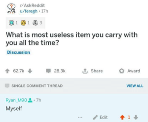 Dank, Memes, and Target: r/AskReddit  u/feregh 17h  1 3  1  What is most useless item you carry with  you all the time?  Discussion  L Share  62.7k  28.3k  Award  SINGLE COMMENT THREAD  VIEW ALL  Ryan_M907h  Myself  1  Edit I am the scum of society by GoDoTheCommitDie MORE MEMES