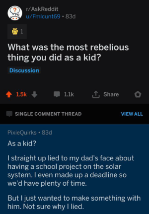 Wholesome rebel via /r/wholesomememes https://ift.tt/2MFR4Qx: r/AskReddit  ?  u/Fmlcunt69 83d  What was the most rebelious  thing you did as a kid?  Discussion  1.5k  1.1k  Share  SINGLE COMMENT THREAD  VIEW ALL  PixieQuirks 83d  As a kid?  I straight up lied to my dad's face about  having a school project on the solar  system. I even made up a deadline so  we'd have plenty of time.  But I just wanted to make something with  him. Not sure why I lied. Wholesome rebel via /r/wholesomememes https://ift.tt/2MFR4Qx