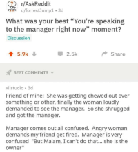 "Confused, Memes, and Best: r/AskReddit  u/forrestJump1 3d  What was your best ""You're speaking  to the manager right now"" moment?  Discussion  2.5k  Share  BEST COMMENTS ▼  xilstudio 3d  Friend of mine: She was getting chewed out over  something or other, finally the woman loudly  demanded to see the manager. So she shrugged  and got the manager.  Manager comes out all confused. Angry woman  demands my friend get fired. Manager is very  confused ""But Ma'am, I can't do that... she is the  owner"" I know I say this a lot, but @BestMemes actually has the best memes 😂"