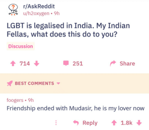 Friendship Ended With: r/AskReddit  u/h2oxygen 9h  LGBT is legalised in India. My Indian  Fellas, what does this do to you?  Discussion  714  251  Share  BEST COMMENTS ▼  foogers 9h  Friendship ended with Mudasir, he is my lover now  Reply ↑ 1.8k