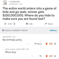 Anaconda, Anna, and Birthday: r/AskReddit  u/hskrpwr 4h  he entire world enters into a game of  ide and go seek, winner gets  $100,000,000. Where do you hide to  make sure you are found last?  6.9k  -2.8k  ◆ Share  SINGLE COMMENT THREAD  VIEW ALL  abcPIPPO 2h  My birthday party  Reply ↑ 76  anna_marie_earth-616.2h  Whoo boy  237 meirl