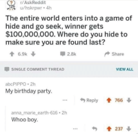 Anaconda, Anna, and Birthday: r/AskReddit  u/hskrpwr 4h  The entire world enters into a game of  hide and go seek, winner gets  $100,000,000. Where do you hide to  make sure you are found last?  2.8k  share  -SINGLE COMMENT THREAD  VIEW ALL  abcPIPPO 2h  My birthday party  Reply會766 ↓  anna_marie_earth-616 2h  Whoo boy  237 ↓ me irl