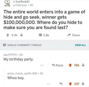 Anaconda, Anna, and Birthday: r/AskReddit  u/hskrpwr 4h  The entire world enters into a game of  hide and go seek, winner gets  $100,000,000. Where do you hide to  make sure you are found last?  2.8k  share  -SINGLE COMMENT THREAD  VIEW ALL  abcPIPPO 2h  My birthday party  Reply會766 ↓  anna_marie_earth-616 2h  Whoo boy  237 ↓ me irl by _itsgomesz MORE MEMES