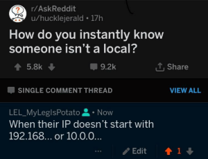 Am I doing it right?: r/AskReddit  u/hucklejerald 17h  How do you instantly know  someone isn't a local?  9.2k  Share  SINGLE COMMENT THREAD  VIEW ALL  LEL_MyLeglsPotato . Now  When their IP doesn't start with  192.168... or 10.0.0  /Edit  會1 Am I doing it right?