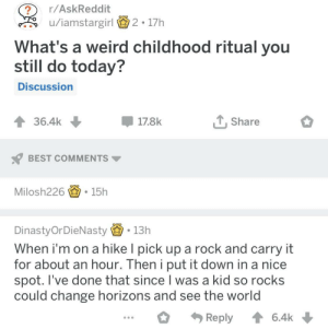 Weird, Best, and Today: ?r/AskReddit  u/iamstargirl  2-17h  What's a weird childhood ritual you  still do today?  Discussion  36.4k  -178k  , Share  BEST COMMENTS  Milosh226宙-15h  DinastyOrDieNasty. 13h  When i'm on a hike l pick up a rock and carry it  for about an hour. Then i put it down in a nice  spot. I've done that since I was a kid so rocks  could change horizons and see the world  Reply6.4k Not all hikers wear capes