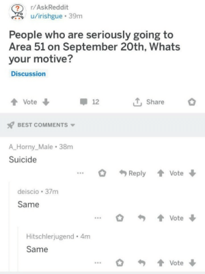 motive: r/AskReddit  u/irishgue 39m  People who are seriously going to  Area 51 on September 20th, Whats  your motive?  Discussion  T, Share  Vote  12  BEST COMMENTS  A_Horny_Male 38m  Suicide  Reply  Vote  deiscio 37m  Same  Vote  Hitschlerjugend 4m  Same  Vote