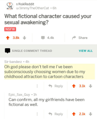 God, Nsfw, and Cartoon: r/AskReddit  u/JimmyTheOtherCat  6h  What fictional character caused your  sexual awakening?  NSFW  3.8  4.4k  Share  SINGLE COMMENT THREAD  VIEW ALL  Sir-banderz 4h  Oh god please don't tell me l've been  subconsciously choosing women due to my  childhood attraction to cartoon characters  Reply ↑ 3.1k  Epic_Sax Guy 1h  Can confirm, all my girlfriends have been  fictional as well  Reply2.1k meirl