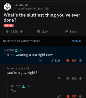 Dank, Memes, and Nsfw: r/AskReddit  u/magnificentmicrobes. 5d  What's the sluttiest thing you've ever  done?  NSFW  會24.7k  -15.0k  Share  SINGLE COMMENT THREAD  VIEW ALL  BatZ101 .5d  I'm not wearing a bra right now.  Edit893  lurker_spine.5d  you're a guy, right?  勺會502  Batzio1 . 5d  Yeah.  / 會787 me irl by BatZ101 FOLLOW HERE 4 MORE MEMES.