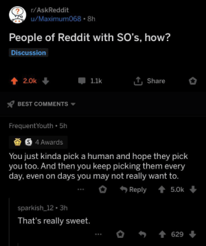 Reddit, Best, and Wholesome: r/AskReddit  ?  u/Maximum068 8h  People of Reddit with SO's, how?  Discussion  T,Share  2.0k  1.1k  BEST COMMENTS  FrequentYouth 5h  S 4 Awards  You just kinda pick a human and hope they pick  you too. And then you keep picking them every  day, even on  days you may not really want to.  Reply  5.0k  sparkish 12 3h  That's really sweet.  629 r/AskReddit being wholesome as heck