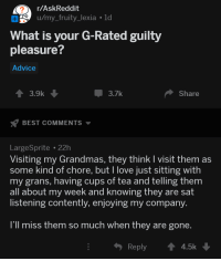 Advice, Love, and Best: r/AskReddit  u/my_fruity_lexia 1d  What is your G-Rated guilty  pleasure?  Advice  -3.7k  Share  BEST COMMENTS  LargeSprite 22h  Visiting my Grandmas, they think I visit them as  some kind of chore, but I love just sitting with  my grans,  all about my week and knowing they are sat  listening contently, enjoying my company  having cups of tea and telling them  I'll miss them so much when they are gone  Reply  4.5k <p>AskReddit is being wholesome again.</p>