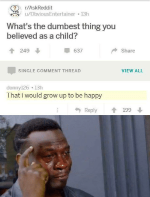 Dank, Memes, and Target: r/AskReddit  ?  u/ObviousEntertainer 13h  What's the dumbest thing you  believed as a child?  637  249  Share  VIEW ALL  SINGLE COMMENT THREAD  donny126 13h  That i would grow up to be happy  Reply  199 the saddening hours are upon us by DiamondMario41 MORE MEMES