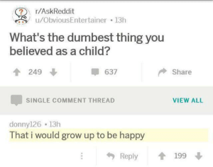 me_irl: r/AskReddit  u/ObviousEntertainer 13h  What's the dumbest thing you  believed as a child?  249  637  Share  VIEW ALL  SINGLE COMMENT THREAD  donny126 13h  That i would grow up to be happy  Reply  199 me_irl