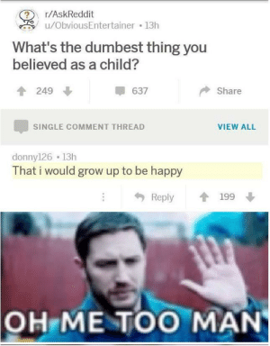 hmm yes indeed: r/AskReddit  u/ObviousEntertainer 13h  What's the dumbest thing you  believed as a child?  249  637  Share  VIEW ALL  SINGLE COMMENT THREAD  donny126 13h  That i would grow up to be happy  Reply  199  OH ME TOO MAN hmm yes indeed