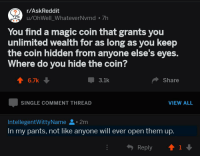 Magic, Single, and Askreddit: r/AskReddit  u/OhWell_WhateverNvmd 7h  You find a magic coin that grants you  unlimited wealth for as long as you keep  the coin hidden from anyone else's eyes.  Where do you hide the coin?  T 6.7k  3.1k  Share  SINGLE COMMENT THREAD  VIEW ALL  IntellegentWittyName.2m  In my pants, not like anyone will ever open them up.  Reply  T1 me💰irl