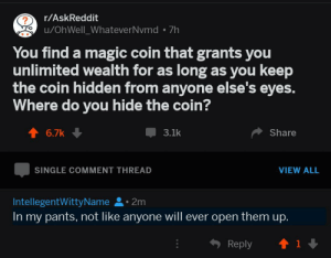 Dank, Memes, and Target: r/AskReddit  u/OhWell_WhateverNvmd 7h  You find a magic coin that grants you  unlimited wealth for as long as you keep  the coin hidden from anyone else's eyes.  Where do you hide the coin?  T 6.7k  3.1k  Share  SINGLE COMMENT THREAD  VIEW ALL  IntellegentWittyName.2m  In my pants, not like anyone will ever open them up.  Reply  T1 me💰irl by IntellegentWittyName FOLLOW HERE 4 MORE MEMES.