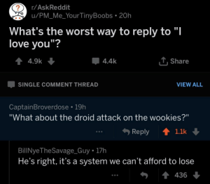 """You are a bold one: r/AskReddit  u/PM_Me_Your TinyBoobs . 20h  What's the worst way to reply to """"l  love vou""""?  4.4k  . Share  SINGLE COMMENT THREAD  VIEW ALL  CaptainBroverdose 19h  """"What about the droid attack on the wookies?""""  Reply ↑  1.1k  BillNyeTheSavage_Guy 17h  He's right, it's a system we can't afford to lose  436 You are a bold one"""