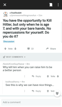 Best, Hitler, and Opportunity: r/AskReddit  u/pmmesomethingmorefun 11m  You have the opportunity to Kill  Hitler, but only when he is age  7, and with your bare hands. No  repercussions for yourself. Do  you do it?  Discussion  Vote  Share  BEST COMMENTS  AlexlsACoolGuylSwear 8m  Why kill him when you can raise him to be  a better person  Reply Vote  bedheadhenry 4m  See this is why we can have nice things...  ReplyVot  Add a comment Wholesome Redditor is against murder