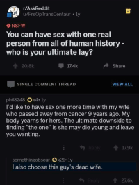 """Nsfw, Sex, and Tumblr: r/AskReddit  u/PreOp TransCentaur . ly  2  NSFW  You can have sex with one real  person from all of human history  who is your ultimate lay?  20.8k  17.4k  Share  SINGLE COMMENT THREAD  VIEW ALL  phil8248 x4. ly  I'd like to have sex one more time with my wife  who passed away from cancer 9 years ago. My  body yearns for hers. The ultimate downside to  finding """"the one"""" is she may die young and leave  you wanting.  17.9k  somethingobscur Ox21-1y  I also choose this guy's dead wife.  276k highfunctioningfool:  Oh.  Oof."""
