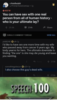 "one more time: r/AskReddit  u/PreOp TransCentaur ly  NSFW  You can have sex with one real  person from all of human history  who is your ultimate lay?  20.8k  17.4k  Share  SINGLE COMMENT THREAD  VIEW ALL  phil8248 0x4-ly  I'd like to have sex one more time with my wife  who passed away from cancer 9 years ago. My  body yearns for hers. The ultimate downside to  finding ""the one"" is she may die young and leave  you wanting.  417.9k  somethingobscurx21. ly  I also choose this guy's dead wife.  276k  SPEECN 100"