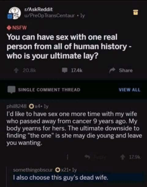 "Meirl: r/AskReddit  u/PreOpTransCentaur ly  NSFW  You can have sex with one real  person from all of human history-  who is your ultimate lay?  174k  Share  20.8K  SINGLE COMMENT THREAD  VIEW ALL  phil8248 Ox4- ly  I'd like to have sex one more time with my wife  who passed away from cancer 9 years ago. My  body yearns for hers. The ultimate downside to  finding ""the one"" is she may die young and leave  you wanting.  179k  somethingobscur Ox21. ly  I also choose this guy's dead wife. Meirl"