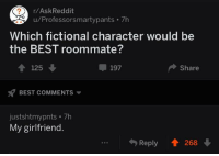 Fictional Character: r/AskReddit  u/Professorsmartypants 7h  Which fictional character would be  the BEST roommate?  4125  197  Share  BEST COMMENTS  justshtmypnts 7h  My girlfriend.  Reply 268