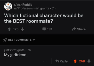 Dank, Memes, and Roommate: r/AskReddit  u/Professorsmartypants 7h  Which fictional character would be  the BEST roommate?  4125  197  Share  BEST COMMENTS  justshtmypnts 7h  My girlfriend.  Reply 268 F to pay respects by RizeBS MORE MEMES