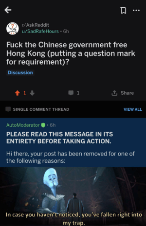 Guys the Chinese government is deleting posts against them on reddit because they own part of the company: r/AskReddit  u/SadRafeHours 6h  Fuck the Chinese government free  Hong Kong (putting a question mark  for requirement)?  Discussion  t 1  1  Share  SINGLE COMMENT THREAD  VIEW ALL  AutoModerator  6h  PLEASE READ THIS MESSAGE IN ITS  ENTIRETY BEFORE TAKING ACTION.  Hi there, your post has been removed for one of  the following reasons:  In case you haven't noticed, you've fallen right into  my trap. Guys the Chinese government is deleting posts against them on reddit because they own part of the company