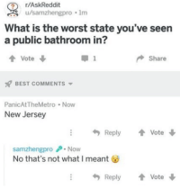 The Worst, Best, and New Jersey: r/AskReddit  ,' u/samzhengpro . 1m  What is the worst state you've seen  a public bathroom in?  t Vote  Share  BEST COMMENTS  PanicAtTheMetro Now  New Jersey  Reply Vote  samzhengproNow  No that's not what I meant  Reply Vote