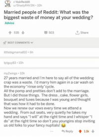 "Advice, Girls, and Marriage: ?r/AskReddit  u/ShadyRAV3N 10h  Married people of Reddit: What was the  biggest waste of money at your wedding?  Advice  535  503  T, Share  BEST COMMENTS  littlebigmama810 6h  tptguy83 10h  my2wings 10h  27 years married and I'm here to say all of the wedding  crap was a waste. I'd marry him again in a car wash on  the economy""rinse only""cycle.  All the pomp and pretties don't add to the marriage.  But I did those things. The dress, cake, flower girls,  bouquet and tuxes because I was young and thought  that was how it had to be done.  Now we renew our vows every time we attend a  wedding. From out seats, very quietly he takes my  hand and says I will"" at the right time and I whisper""l  do"" at the right time so don't you youngins stop inviting  us old folks to your fancy nuptials!  ..  Reply 1.1k"