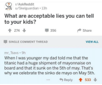 """Dad, Dank, and Meme: ? r/AskReddit  u/Skelguardian 13h  What are acceptable lies you can tell  to your kids?  274  356  Share  SINGLE COMMENT THREAD  VIEW ALL  mr_Tsavs 9h  When I was younger my dad told me that the  titanic had a huge shipment of mayonnaise on  board and that it sunk on the 5th of may. That's  why we celebrate the sinko de mayo on May 5th.  Reply 533 <p>Wait does the lie post have in common with the Mexican history. via /r/dank_meme <a href=""""http://ift.tt/2ons8Ac"""">http://ift.tt/2ons8Ac</a></p>"""