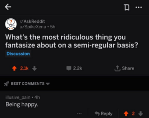 Best, Happy, and Pain: r/AskReddit  u/SpikeXena 5h  2  What's the most ridiculous thing you  fantasize about on a semi-regular basis?  Discussion  2.1k ↓  2.2k  Share  BEST COMMENTS ▼  illusive_pain . 4h  Being happy.  &Reply 會  2