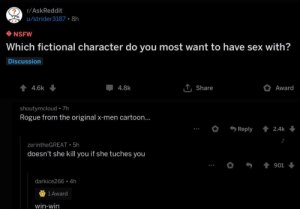 meirl: r/AskReddit  u/strider3187 8h  NSFW  Which fictional character do you most want to have sex with?  Discussion  44.6k  T, Share  Award  4.8k  shoutymcloud 7h  Rogue from the original x-men cartoon...  Reply  2.4k  zerintheGREAT 5h  doesn't she kill you if she tuches you  901  darkice266 4h  1 Award  win-win meirl