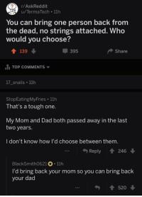 "Dad, Http, and Tough: r/AskReddit  u/Terma Tech 11h  You can bring one person back from  the dead, no strings attached. Who  would you choose?  ↑ 139  395  Share  TOP COMMENTS ▼  17_snails 11h  StopEatingMyFries 11h  That's a tough one.  My Mom and Dad both passed away in the last  two years.  I don't know how I'd choose between them  Reply 246  BlackSmith0621 11h  I'd bring back your mom so you can bring back  your dad  520 <p>Wholesome AskReddit via /r/wholesomememes <a href=""http://ift.tt/2FOJMno"">http://ift.tt/2FOJMno</a></p>"