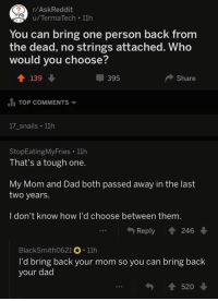 Dad, Tough, and Mom: r/AskReddit  u/TermaTech 11h  You can bring one person back from  the dead, no strings attached. Who  would you choose?  个139  tl TOP COMMENTS ▼  17_snails 11h  甲395  Share  StopEatingMyFries 11h  That's a tough one.  My Mom and Dad both passed away in the last  two years.  I don't know how I'd choose between them  Reply 會246 ↓  BlackSmith0621。. 11h  I'd bring back your mom so you can bring back  your dad  勺會520 ↓