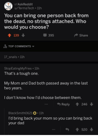 Dad, Tough, and Mom: r/AskReddit  u/TermaTech 11h  You can bring one person back from  the dead, no strings attached. Who  would you choose?  139  -395  Share  t. TOP COMMENTS ▼  17 snails 11h  StopEatingMyFries 11h  That's a tough one.  My Mom and Dad both passed away in the last  two years.  I don't know how I'd choose between them.  Reply 246  BlackSmith0621。. 11h  I'd bring back your mom so you can bring back  your dad  ↑ 520 <p>This made me tear up.</p>