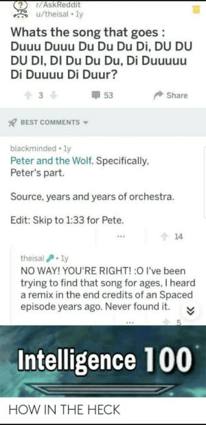 Does anyone else hear the F1 theme?: r/AskReddit  u/theisal • ly  Whats the song that goes :  Duuu Duuu Du Du Du Di, DU DU  DU DI, DI Du Du Du, Di Duuuuu  Di Duuuu Di Duur?  3  Share  53  BEST COMMENTS  blackminded • ly  Peter and the Wolf. Specifically,  Peter's part.  Source, years and years of orchestra.  Edit: Skip to 1:33 for Pete.  14  theisal . ly  NO WAY! YOU'RE RIGHT! :0 I've been  trying to find that song for ages, I heard  a remix in the end credits of an Spaced  episode years ago. Never found it.  Intelligence 100  HOW IN THE HECK Does anyone else hear the F1 theme?