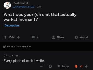 Compiling it a second time seems to be successful: r/AskReddit  u/themilkman211 7m  What was your (oh shit that actually  works) moment?  Discussion  1 Share  Vote  4  Award  BEST COMMENTS  CFrito 4m  Every piece of code I write.  +1  Reply Compiling it a second time seems to be successful