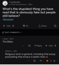 Emacs vs Vi: r/AskReddit  u/ThePotatoDemon 38m  What's the stupidest thing you have  read that is obviously fake but people  still believe?  Discussion  Vote  10  T,Share  BEST COMMENTS  mijapi 36m  The Bible.  Reply Vote  diMario 18m  Religious texts in general, including that essay  postulating that emacs is better than vi. Emacs vs Vi