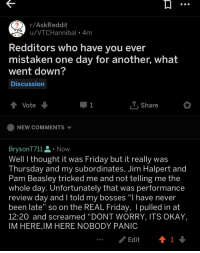 """Friday, Jim Halpert, and The Office: r/AskReddit  u/VTCHannibal 4m  Redditors who have you ever  mistaken one day for another, what  went down?  Discussion  Vote  Share  NEW COMMENTS ▼  BrysonT711 . Now  Well I thought it was Friday but it really was  Thursday and my subordinates, Jim Halpert and  Pam Beasley tricked me and not telling me the  whole day. Unfortunately that was performance  review day and I told my bosses """"I have never  been late"""" so on the REAL Friday, I pulled in at  12:20 and screamed """"DONT WORRY, ITS OKAY,  IM HERE,IM HERE NOBODY PANIC  Edit"""