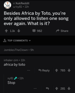 me irl: r/AskReddit  u/xy81. 11h  Besides Africa by Toto, you're  only allowed to listen one song  ever again. What is it?  1.1k ↓  982  Share  TOP COMMENTS ▼  JomblesTheClown 9h  inhaler-zim 11h  africa by toto  Reply  785  xy81 . 11h  Stop  281 me irl