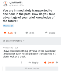 Clock, Future, and Best: r/AskReddit  uScarich-23h  You are immediately transported to  one hour in the past. How do you take  advantage of your brief knowledge of  the future?  Discussion  4 4.9k  Џ 2.9k  Share  BEST COMMENTS  Wobbles42 22h  I have learned nothing of value in the past hour.  I might not even notice I'd been transported ifI  didn't look at a clock.  Reply 10.6k  57 more replies me⏰irl